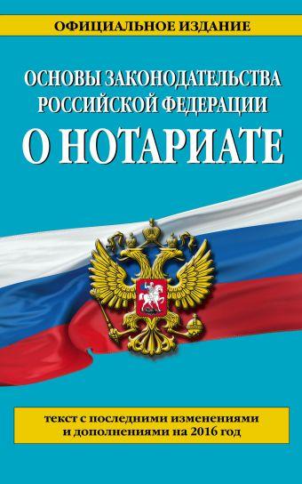 Основы законодательства Российской Федерации о нотариате: текст с посл. изм. и доп. на 2016 г.