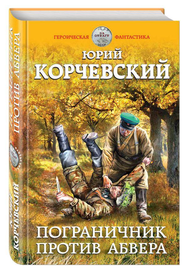 Пограничник против абвера Корчевский Ю.Г.