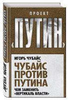 Игорь Чубайс - Чубайс против Путина. Чем заменить вертикаль власти' обложка книги