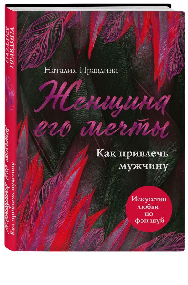 Правдина Наталия Борисовна Женщина его мечты. Как привлечь мужчину правдина наталия борисовна я самая красивая комплект из 3 х книг