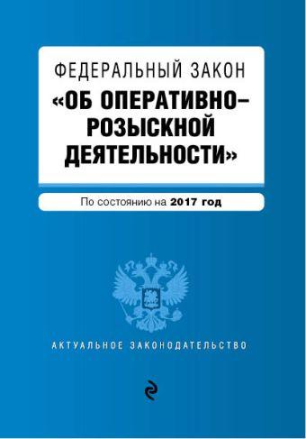 """Федеральный закон """"Об оперативно-розыскной деятельности"""". По состоянию на 2017 год"""