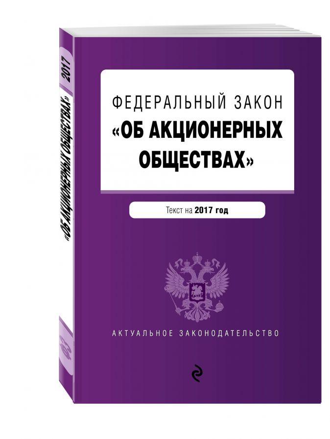 """Федеральный закон """"Об акционерных обществах"""" : текст на 2017 год"""