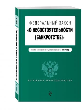 """Федеральный закон """"О несостоятельности (банкротстве)"""" : текст с изм. и доп. на 2017 г."""