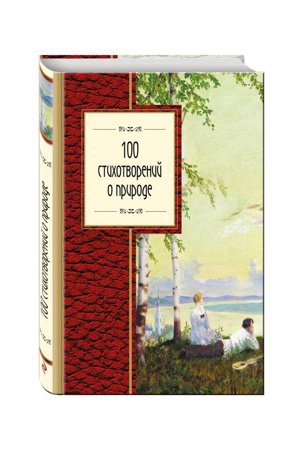100 стихотворений о природе Пушкин А.С., Лермонтов М.Ю., Тютчев Ф.И. и др.