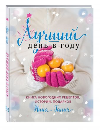 Лучший день в году. Книга новогодних рецептов, историй, подарков Ника Ганич