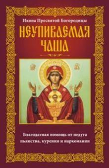Неупиваемая Чаша. Икона Пресвятой Богородицы. Благодатная помощь от недуга пьянства, курения и нарко