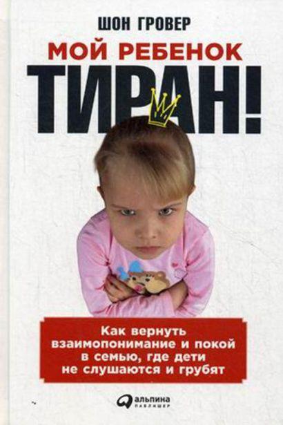 Мой ребенок – тиран! Как вернуть взаимопонимание и покой в семью, где дети не слушаются и грубят - фото 1