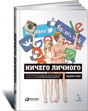 Кин Э. - Ничего личного: Как социальные сети, поисковые системы и спецслужбы используют наши персональные данные для собственной выгоды обложка книги