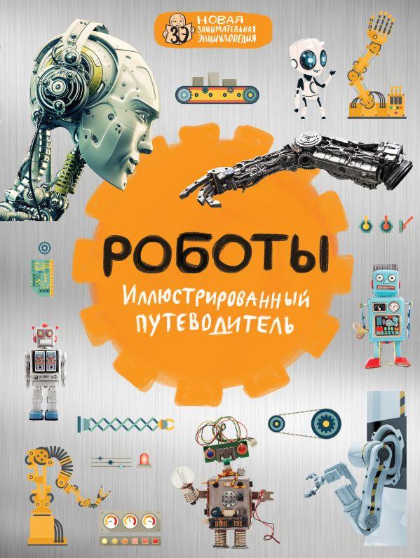 Никоноров Алексей Владимирович Роботы: иллюстрированный путеводитель
