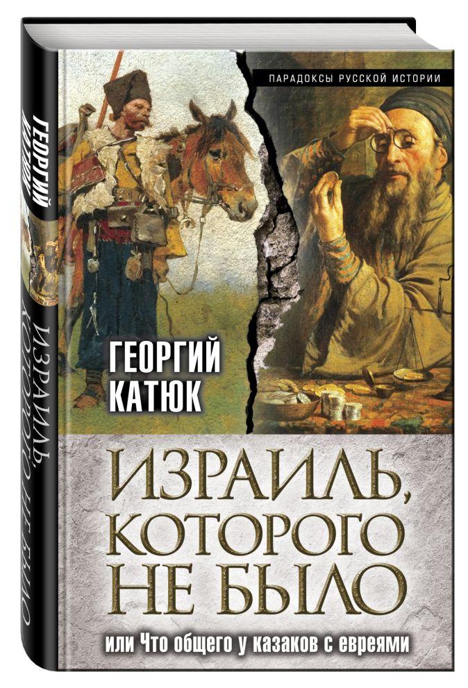Израиль, которого не было, или Что общего у казаков с евреями Георгий Катюк