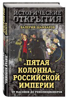 """""""Пятая колонна"""" Российской империи. От масонов до революционеров"""