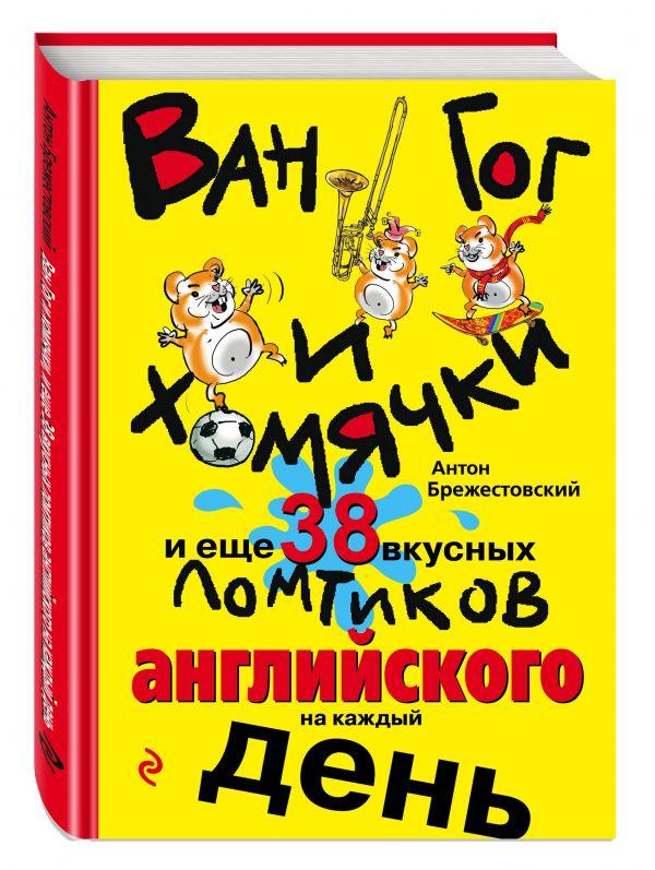 Ван Гог и хомячки, и еще 38 вкусных ломтиков английского на каждый день Антон Брежестовский
