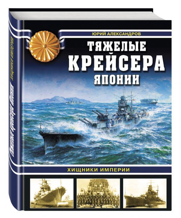 Тяжелые крейсера Японии. Хищники Империи Александров Ю.И.