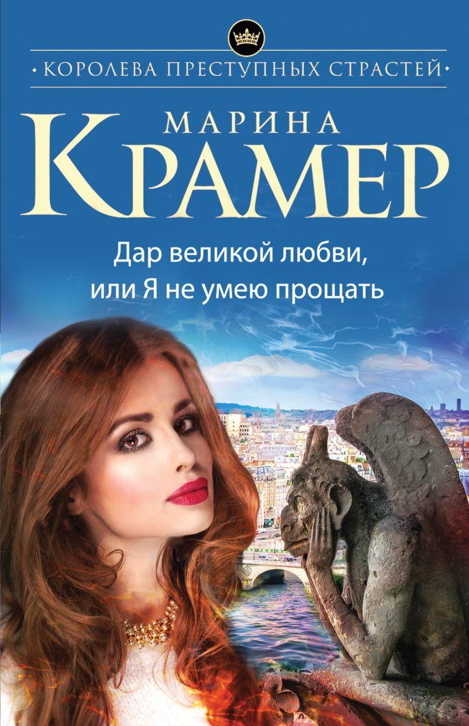 Марина Крамер - Дар великой любви, или Я не умею прощать обложка книги
