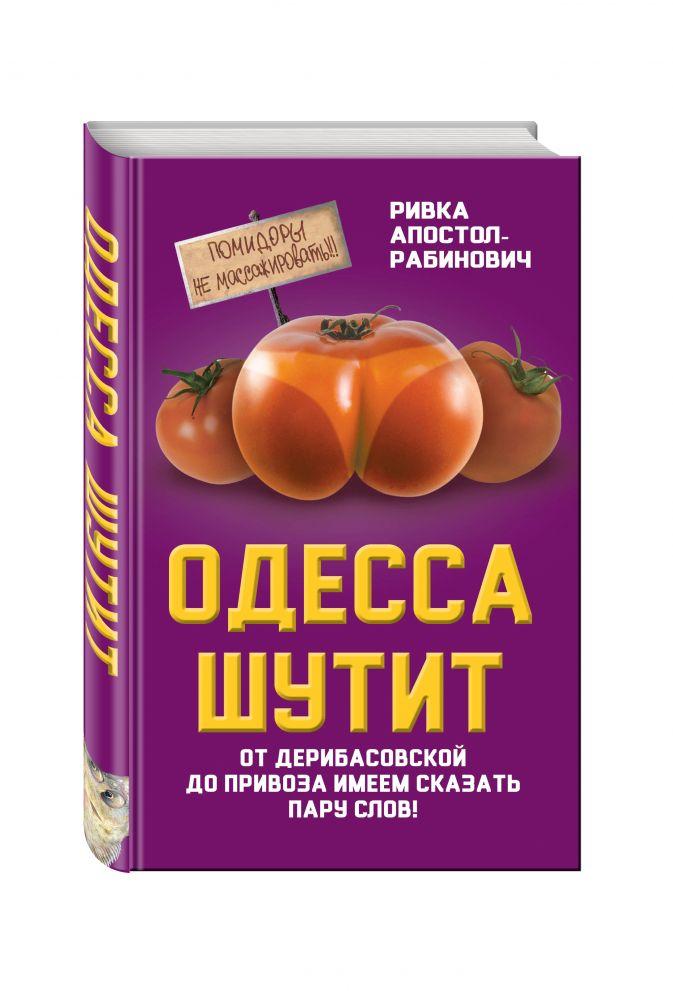 Апостол-Рабинович Р. - Одесса шутит. От Дерибасовской до Привоза имеем сказать пару слов! обложка книги