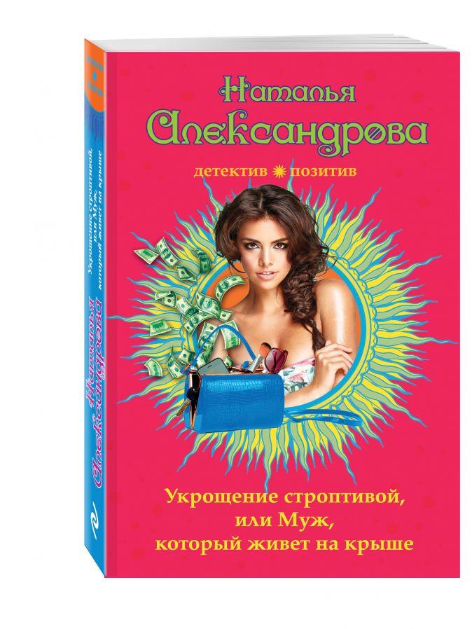 Александрова Н.Н. - Укрощение строптивой, или Муж, который живет на крыше обложка книги