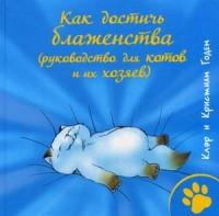 Как достичь блаженства (руководство для кошек и их хозяев). Годен Клэр и Кристиан Годен Клэр и Кристиан
