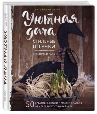 Татьяна Лаптева - Уютная дача. Стильные штучки для дома и сада обложка книги