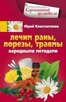 Лечим раны, порезы, травмы народными методами Константинов Ю.