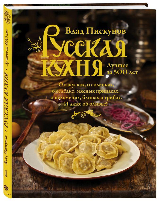 Русская кухня. Лучшее за 500 лет. Книга первая Влад Пискунов