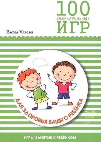 ГП 100 увлекательных игр для здоровья вашего ребенка Ульева Е.