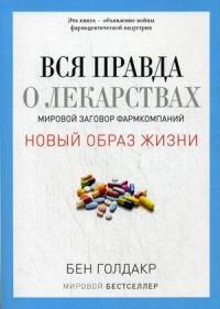 Вся правда о лекарствах. Мировой заговор фармкомпаний  Голдакр Б.