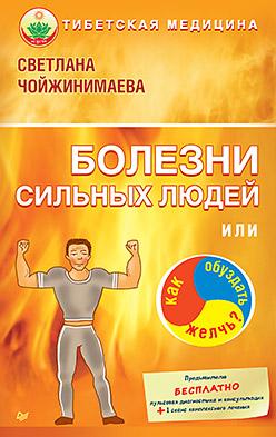 Болезни сильных людей, или Как обуздать желчь? Тибетская медицина Чойжинимаева С Г