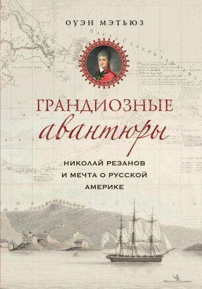 Грандиозные авантюры. Николай Резанов и мечта о Русской Америке - фото 1