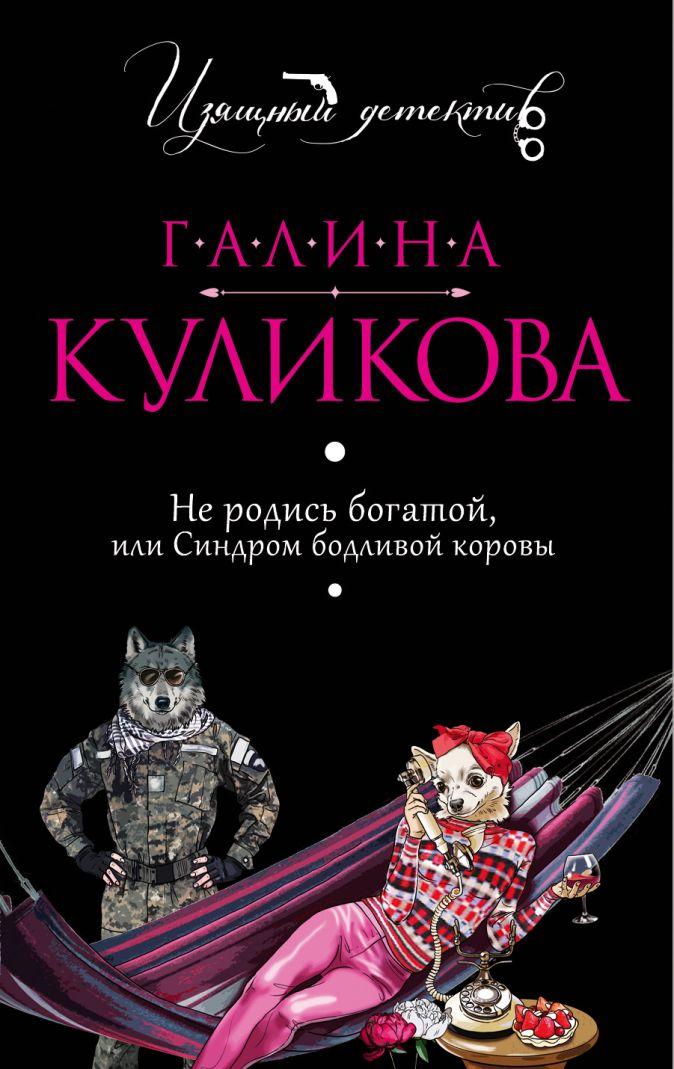 Галина Куликова - Не родись богатой, или Синдром бодливой коровы обложка книги