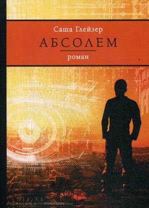 Абсолем: роман (Редакция 10). Глейзер С. - фото 1
