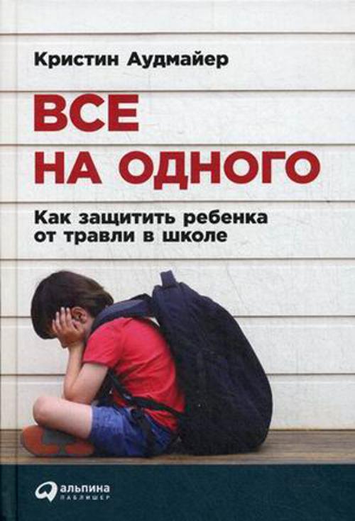Все на одного: Как защитить ребенка от травли в школе Аудмайер К.