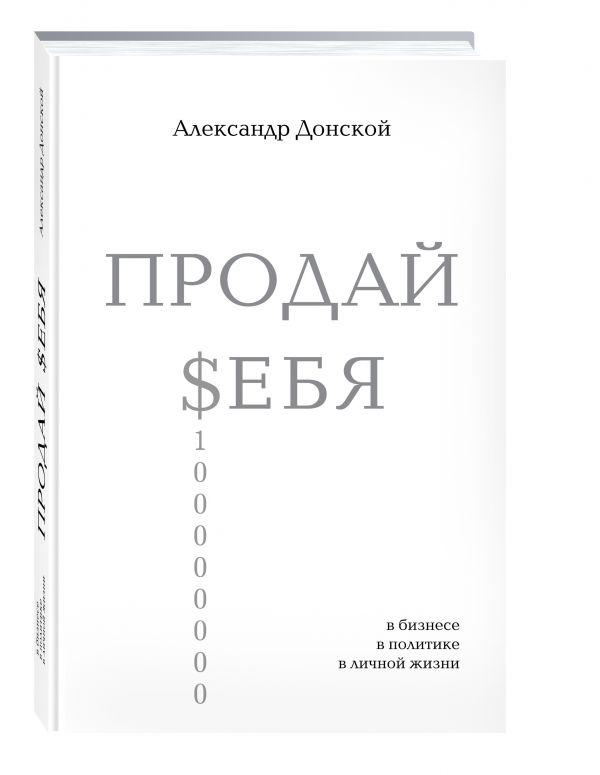 ПРОДАЙ $ЕБЯ: в бизнесе, в политике, в личной жизни ( Донской Александр Викторович  )