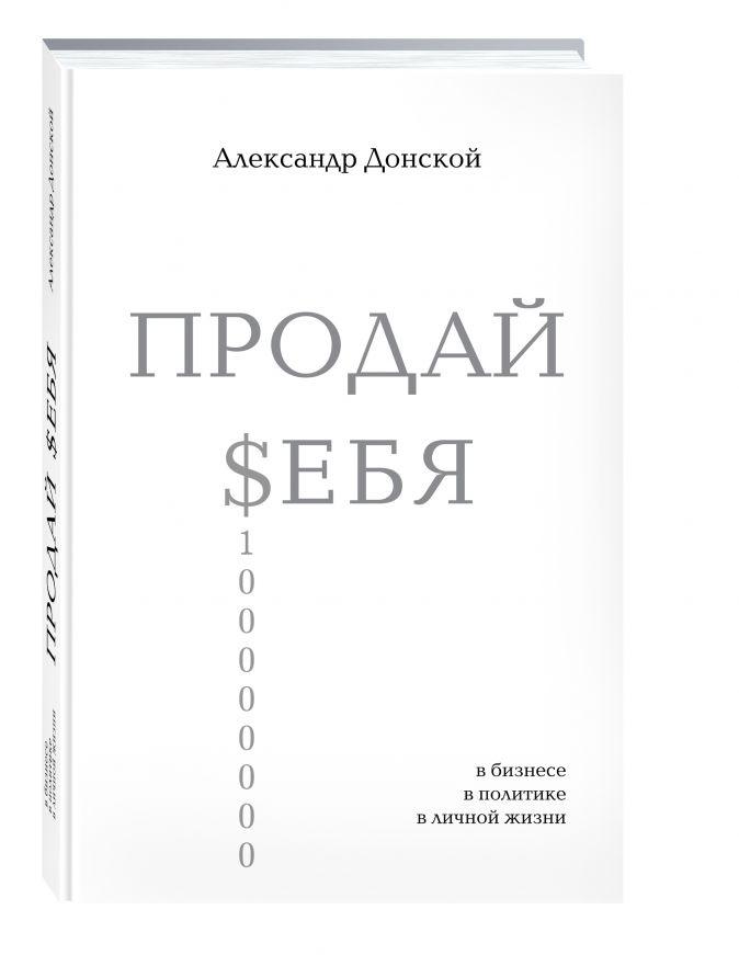 Донской А. - ПРОДАЙ $ЕБЯ: в бизнесе, в политике, в личной жизни обложка книги