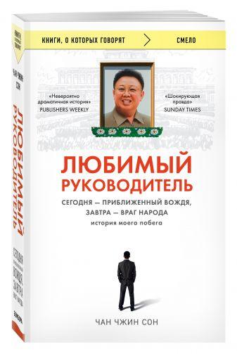 Чан Чжин Сон - Любимый руководитель. Сегодня - приближенный Вождя, завтра - враг народа. История моего побега. обложка книги