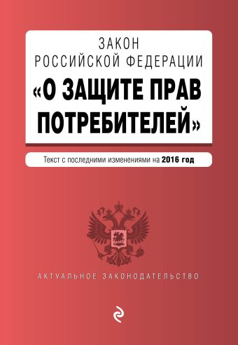 """Закон РФ """"О защите прав потребителей"""" с последними изм. на 2016 г."""