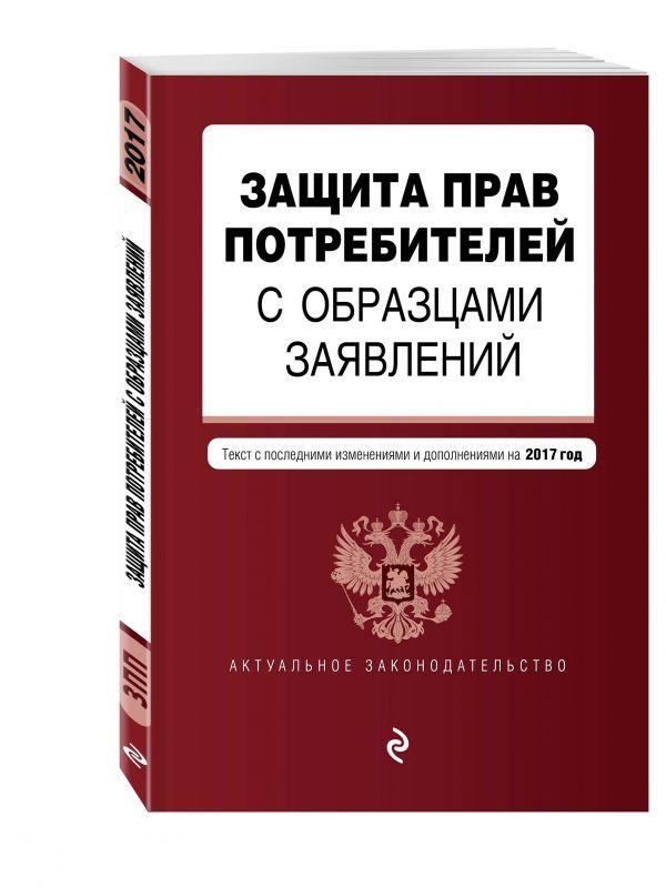 Защита прав потребителей с образцами заявлений: текст с изм. и доп. на 2017 г.