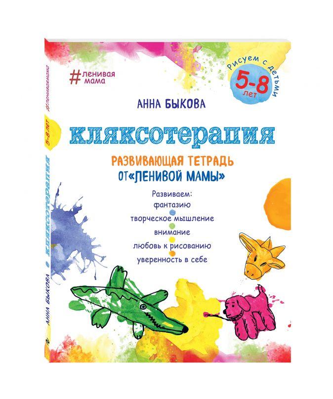 """Анна Быкова - Кляксотерапия. Рисуем с детьми 5-8 лет, развивающая тетрадь от """"ленивой мамы"""" обложка книги"""