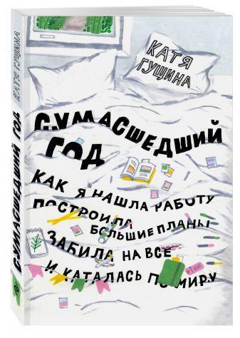 Катя Гущина - Сумасшедший год. Как я нашла работу, построила большие планы, забила на все и каталась по миру обложка книги
