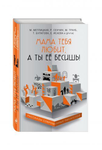 Метлицкая М., Трауб М., Булатова Т. и др. - Мама тебя любит, а ты её бесишь! обложка книги