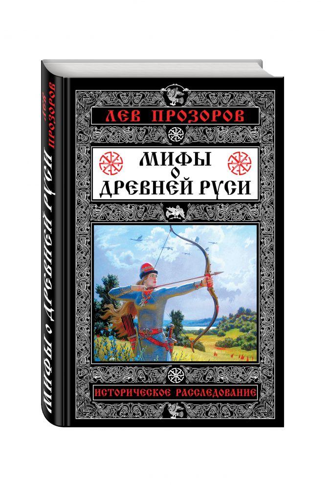 Мифы о Древней Руси. Историческое расследование Лев Прозоров