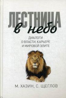 Лестница в небо. Диологи о власти, карьере и мировой элите. Хазин М.