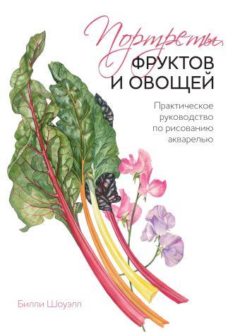 Портреты фруктов и овощей. Практическое руководство по рисованию акварелью Шоуэлл Б.