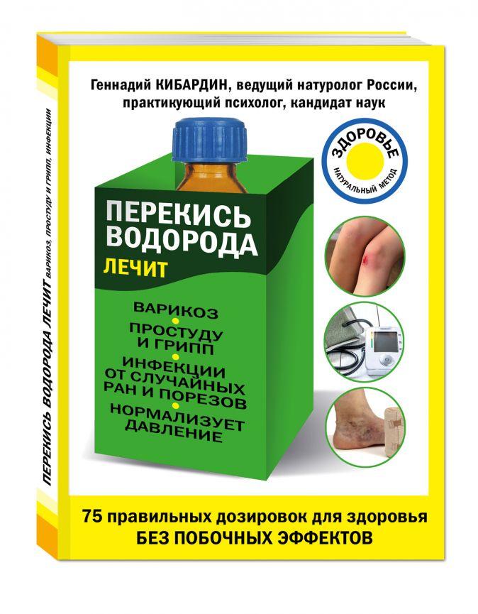 Геннадий Кибардин - Перекись водорода лечит: варикоз, простуду и грипп, инфекции, нормализует давление обложка книги