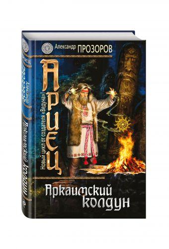Ариец. Книга первая. Аркаимский колдун Прозоров А.Д.
