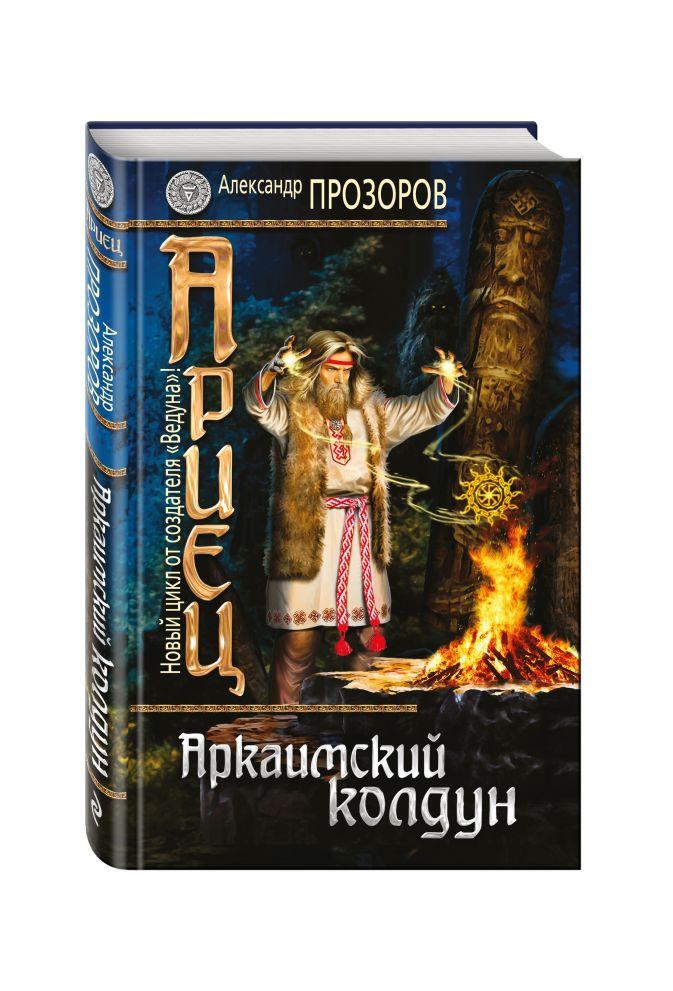 Ариец. Книга первая. Аркаимский колдун Александр Прозоров