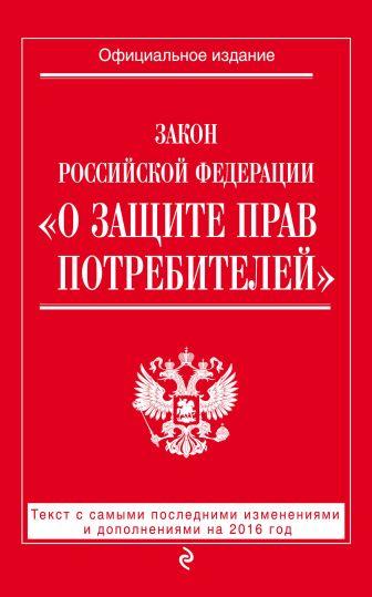 "Закон РФ ""О защите прав потребителей"": текст с самыми последними изм. и доп. на 2016 год"