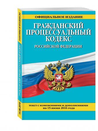 Гражданский процессуальный кодекс Российской Федерации : текст с изм. и доп. на 15 июня 2016 г.