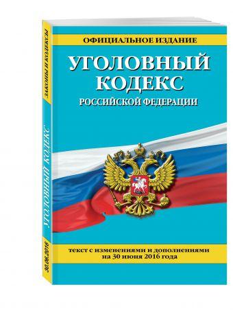 Уголовный кодекс Российской Федерации : текст с изм. и доп. на 30 июня 2016 г.