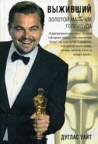 Выживший. Золотой мальчик Голливуда: биография. Уайт Д. Уайт Д.