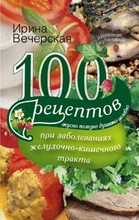 Вечерская И - 100 рецептов при заболеваниях желудочно-кишечного тракта обложка книги